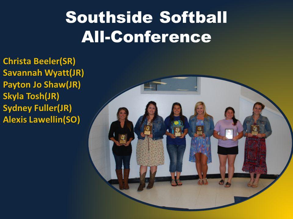 Southside Softball All-Conference Christa Beeler(SR) Savannah Wyatt(JR) Payton Jo Shaw(JR) Skyla Tosh(JR) Sydney Fuller(JR) Alexis Lawellin(SO)