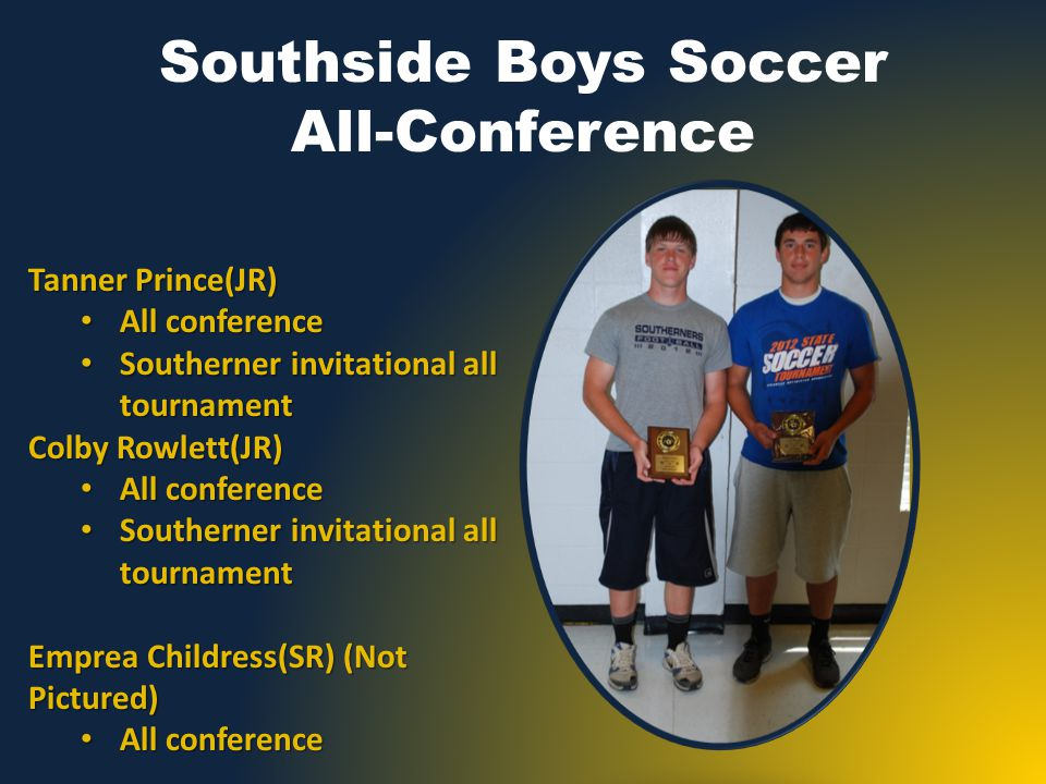 Southside Boys Soccer All-Conference Tanner Prince(JR) All conference All conference Southerner invitational all tournament Southerner invitational all tournament Colby Rowlett(JR) All conference All conference Southerner invitational all tournament Southerner invitational all tournament Emprea Childress(SR) (Not Pictured) All conference All conference