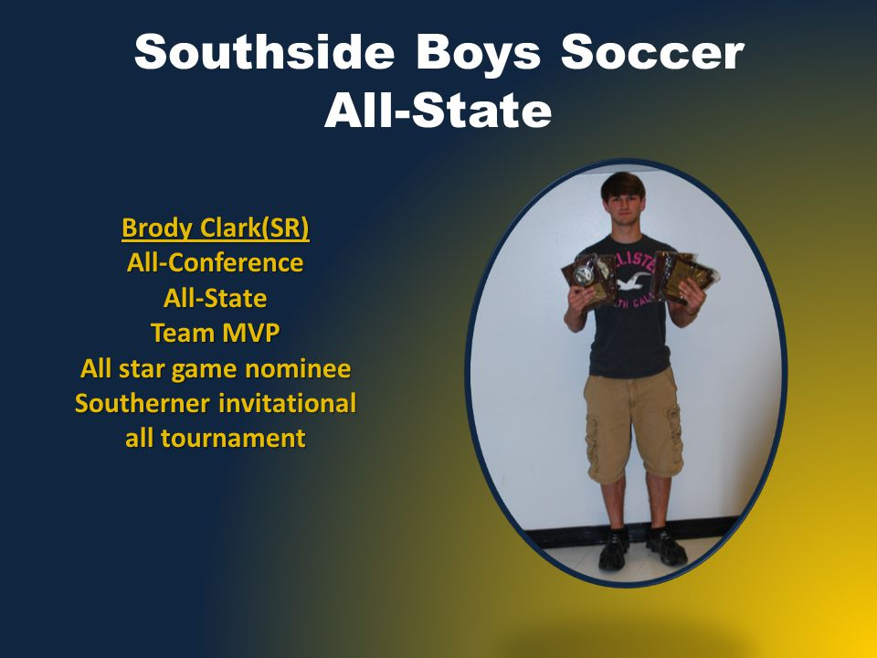 Southside Boys Soccer All-State Brody Clark(SR) All-ConferenceAll-State Team MVP All star game nominee Southerner invitational all tournament