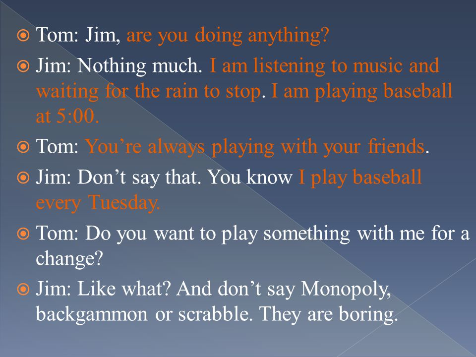  Tom: Jim, are you doing anything.  Jim: Nothing much.