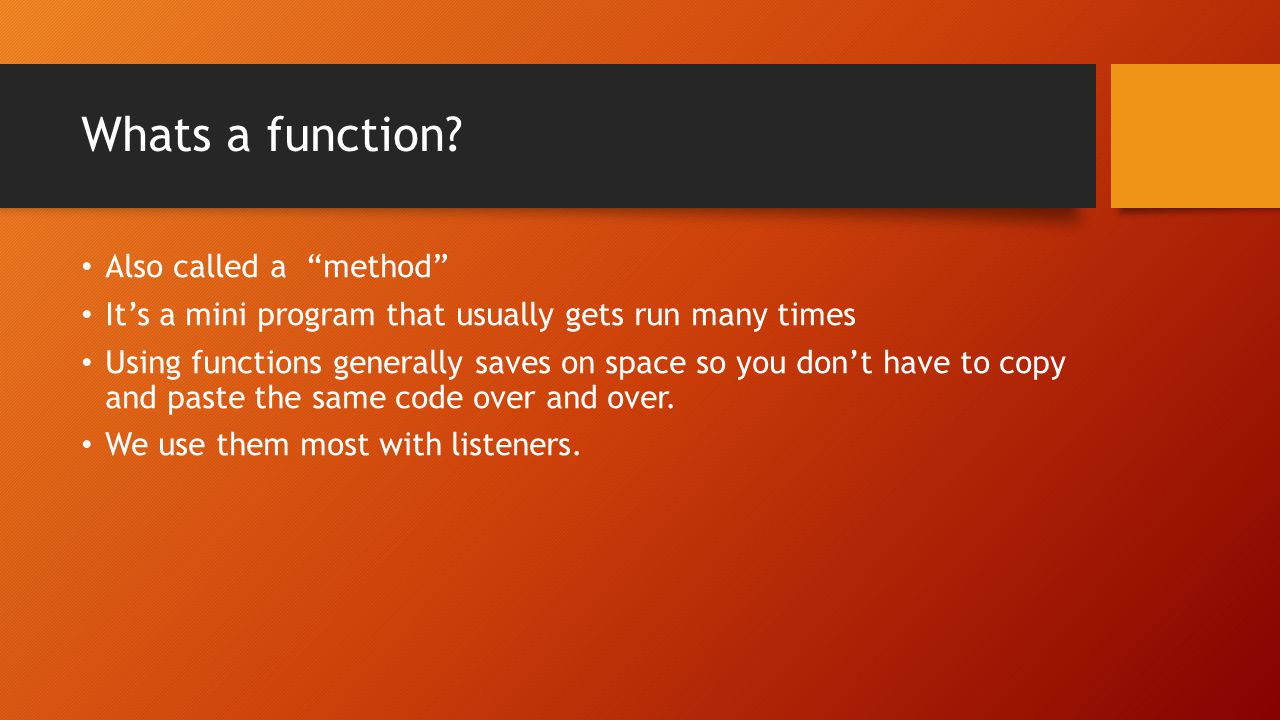 """Whats a function? Also called a """"method"""" It's a mini program that usually gets run many times Using functions generally saves on space so you don't ha"""