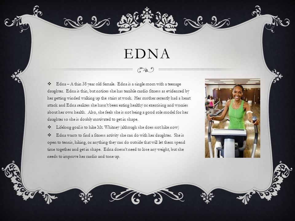 EDNA  Edna – A thin 38 year old female. Edna is a single mom with a teenage daughter.