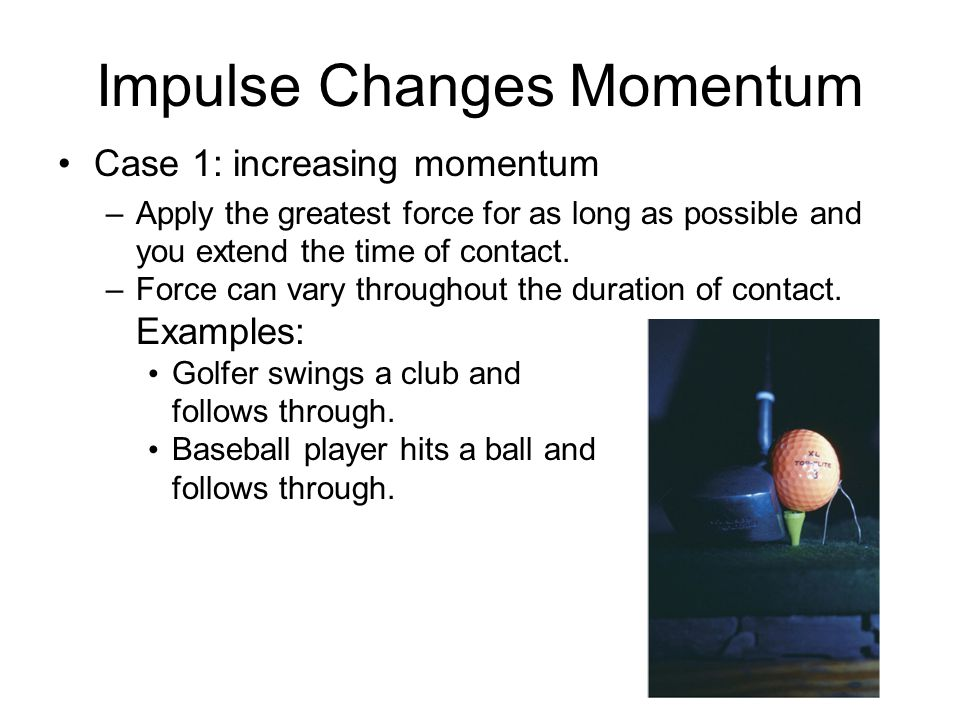 Impulse Changes Momentum Case 1: increasing momentum –Apply the greatest force for as long as possible and you extend the time of contact. –Force can