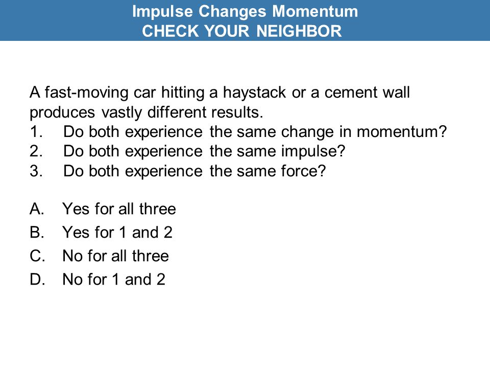 A fast-moving car hitting a haystack or a cement wall produces vastly different results. 1.Do both experience the same change in momentum? 2.Do both e