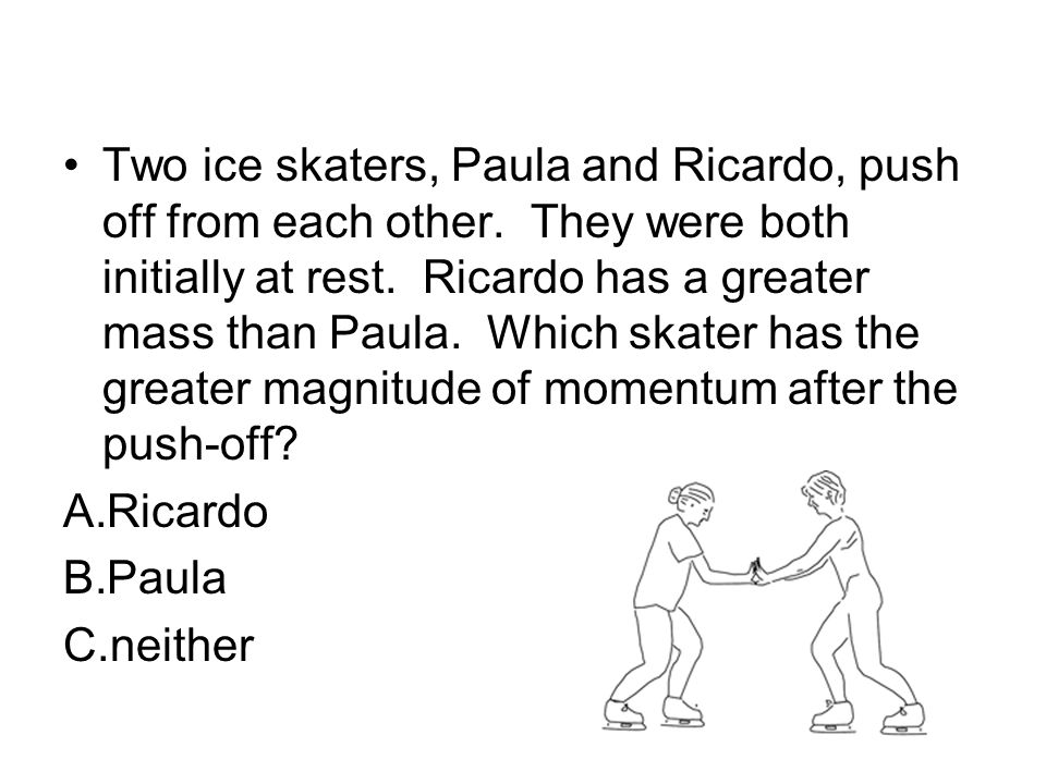 Two ice skaters, Paula and Ricardo, push off from each other. They were both initially at rest. Ricardo has a greater mass than Paula. Which skater ha
