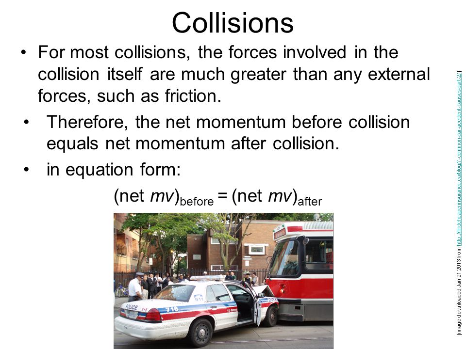 Collisions For most collisions, the forces involved in the collision itself are much greater than any external forces, such as friction. Therefore, th