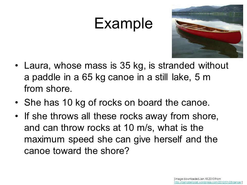 Example Laura, whose mass is 35 kg, is stranded without a paddle in a 65 kg canoe in a still lake, 5 m from shore. She has 10 kg of rocks on board the