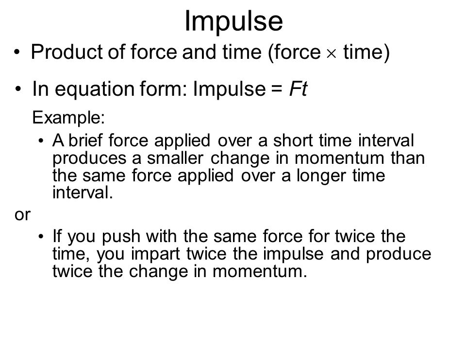 Impulse Product of force and time (force  time) In equation form: Impulse = Ft Example: A brief force applied over a short time interval produces a s