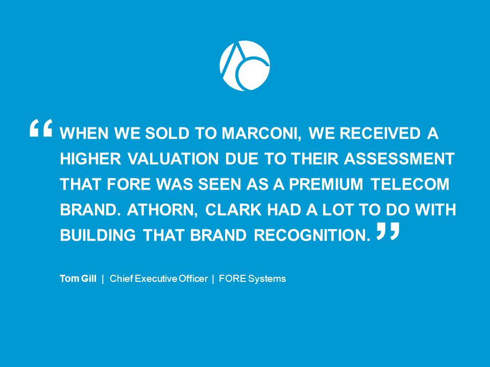 WHEN WE SOLD TO MARCONI, WE RECEIVED A HIGHER VALUATION DUE TO THEIR ASSESSMENT THAT FORE WAS SEEN AS A PREMIUM TELECOM BRAND. ATHORN, CLARK HAD A LOT