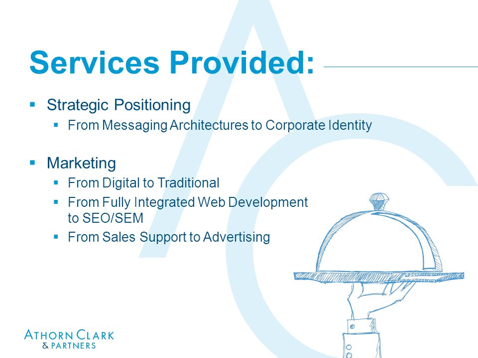 Services Provided:  Strategic Positioning  From Messaging Architectures to Corporate Identity  Marketing  From Digital to Traditional  From Fully