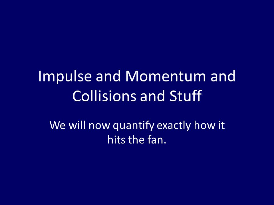 Impulse and Momentum and Collisions and Stuff We will now quantify exactly how it hits the fan.