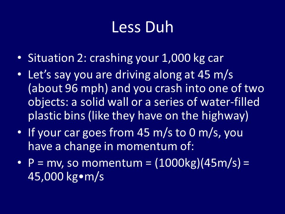 Less Duh Situation 2: crashing your 1,000 kg car Let's say you are driving along at 45 m/s (about 96 mph) and you crash into one of two objects: a solid wall or a series of water-filled plastic bins (like they have on the highway) If your car goes from 45 m/s to 0 m/s, you have a change in momentum of: P = mv, so momentum = (1000kg)(45m/s) = 45,000 kgm/s