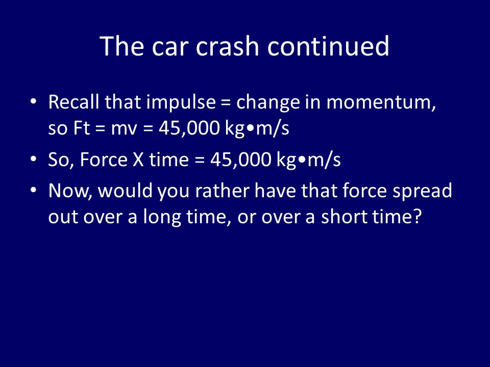 The car crash continued Recall that impulse = change in momentum, so Ft = mv = 45,000 kgm/s So, Force X time = 45,000 kgm/s Now, would you rather have that force spread out over a long time, or over a short time?