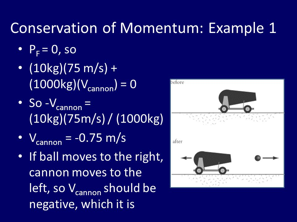 Conservation of Momentum: Example 1 P F = 0, so (10kg)(75 m/s) + (1000kg)(V cannon ) = 0 So -V cannon = (10kg)(75m/s) / (1000kg) V cannon = -0.75 m/s