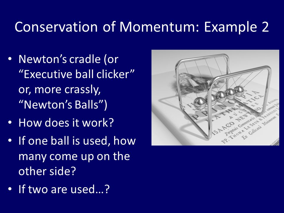 "Conservation of Momentum: Example 2 Newton's cradle (or ""Executive ball clicker"" or, more crassly, ""Newton's Balls"") How does it work? If one ball is"