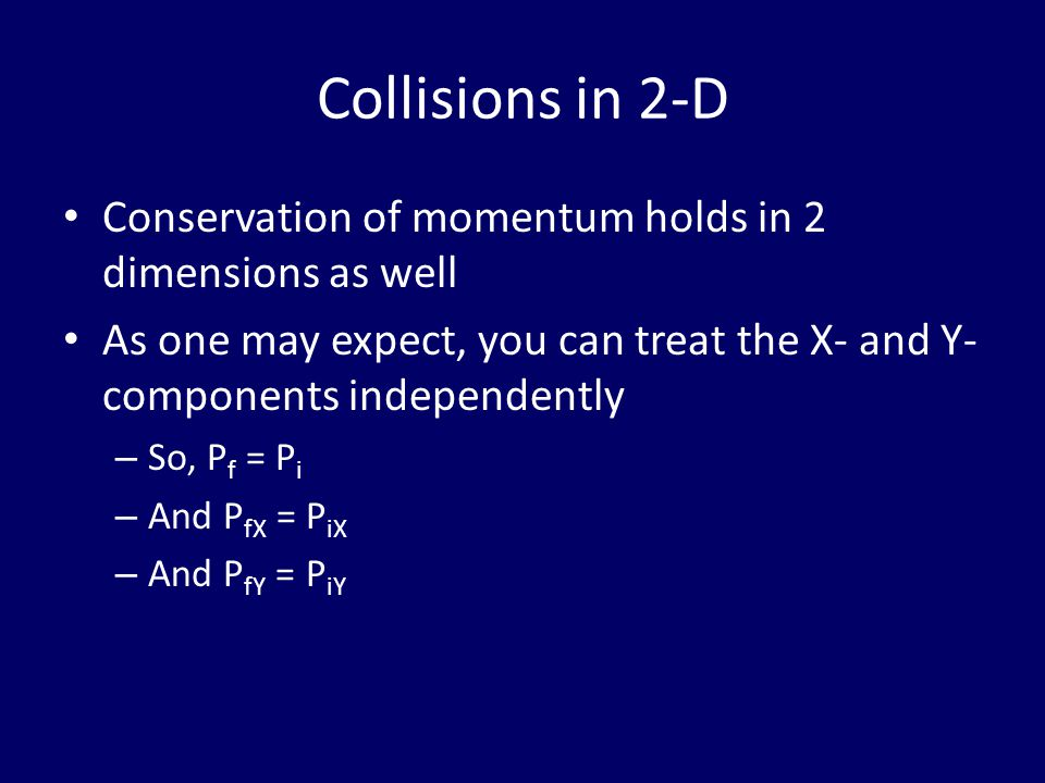 Collisions in 2-D Conservation of momentum holds in 2 dimensions as well As one may expect, you can treat the X- and Y- components independently – So, P f = P i – And P fX = P iX – And P fY = P iY