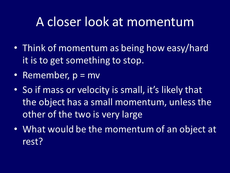 A closer look at momentum Think of momentum as being how easy/hard it is to get something to stop. Remember, p = mv So if mass or velocity is small, i