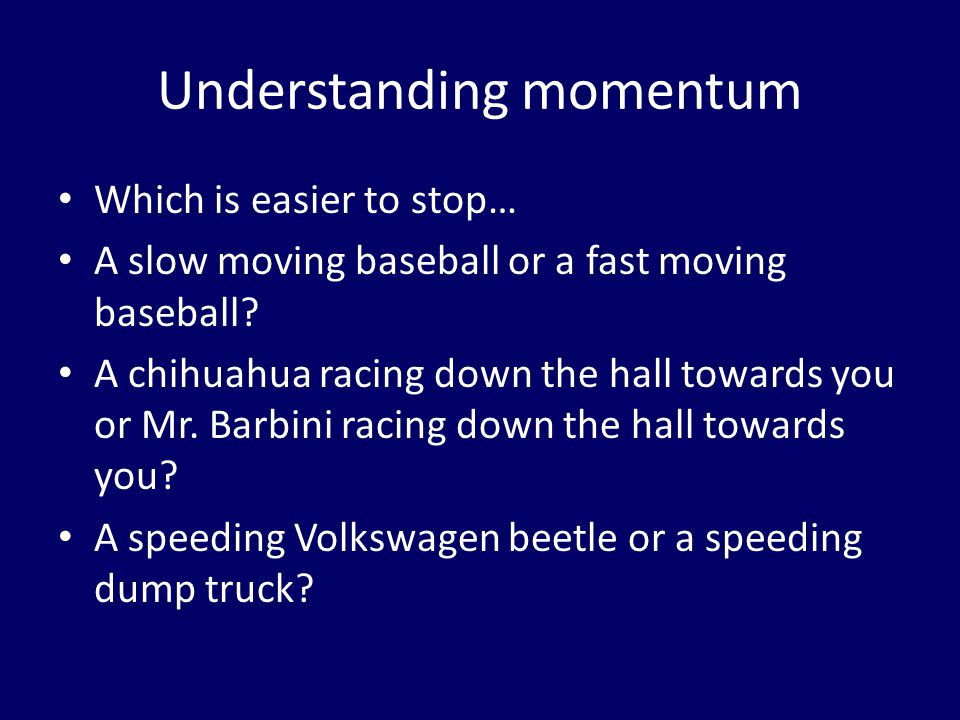 Understanding momentum Which is easier to stop… A slow moving baseball or a fast moving baseball.