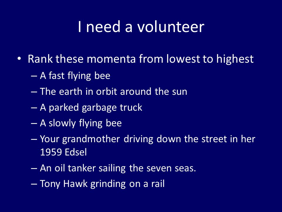 I need a volunteer Rank these momenta from lowest to highest – A fast flying bee – The earth in orbit around the sun – A parked garbage truck – A slowly flying bee – Your grandmother driving down the street in her 1959 Edsel – An oil tanker sailing the seven seas.