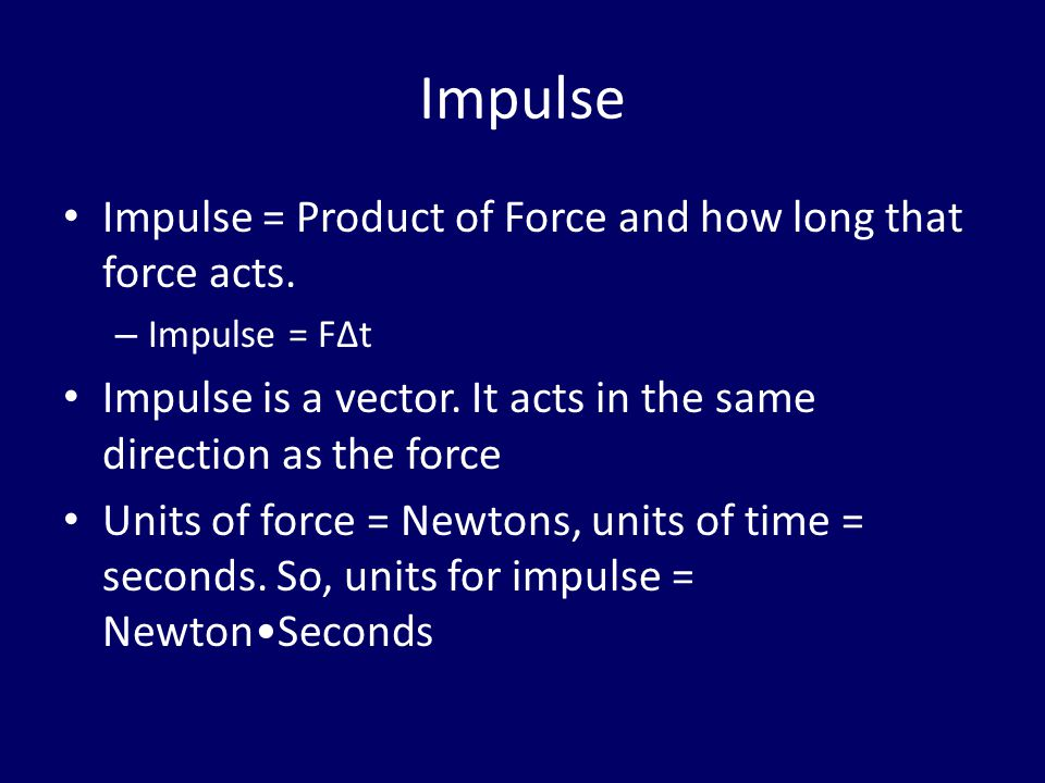 Impulse Impulse = Product of Force and how long that force acts.