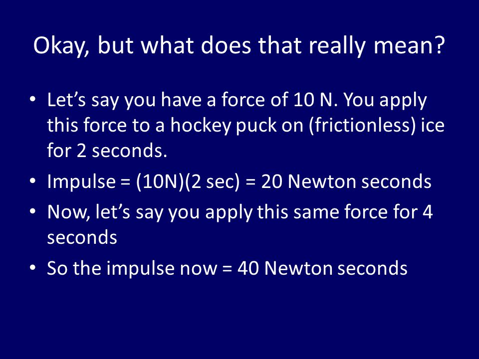 Okay, but what does that really mean? Let's say you have a force of 10 N. You apply this force to a hockey puck on (frictionless) ice for 2 seconds. I