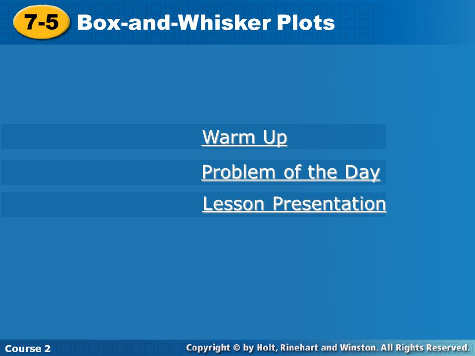 7-5 Box-and-Whisker Plots Course 2 Warm Up Warm Up Problem of the Day Problem of the Day Lesson Presentation Lesson Presentation