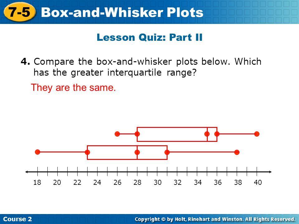 Lesson Quiz: Part II 4. Compare the box-and-whisker plots below. Which has the greater interquartile range? They are the same. Course 2 7-5 Box-and-Wh