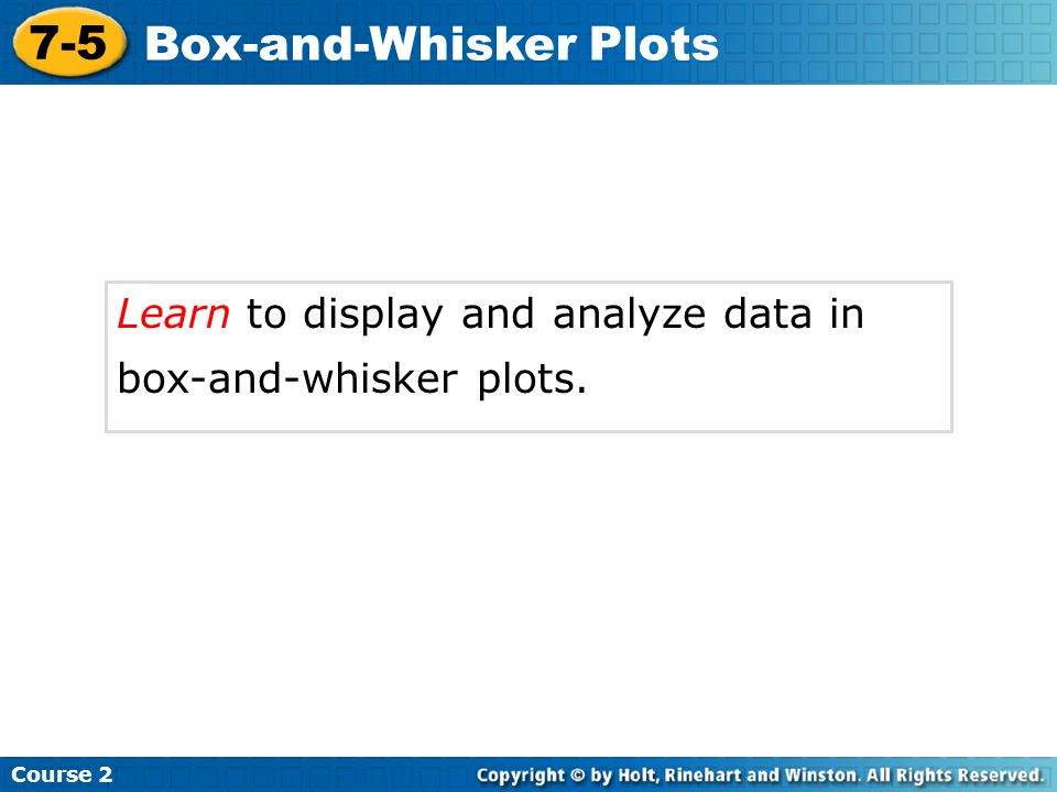 Learn to display and analyze data in box-and-whisker plots. Course 2 7-5 Box-and-Whisker Plots