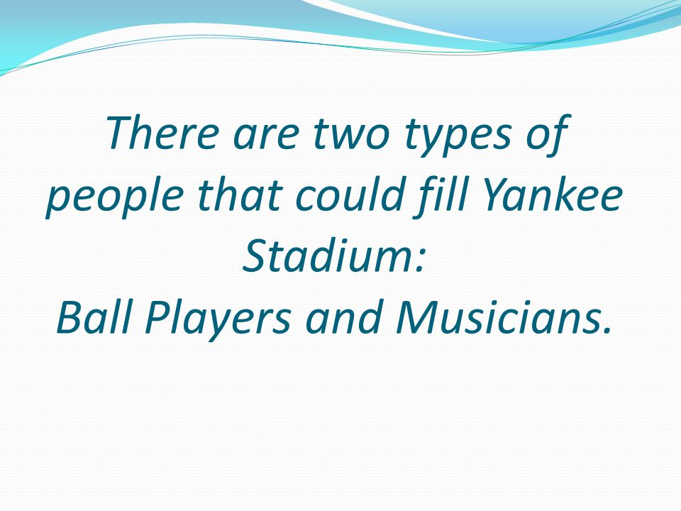 There are two types of people that could fill Yankee Stadium: Ball Players and Musicians.