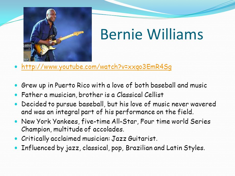 Bernie Williams http://www.youtube.com/watch v=xxqo3EmR4Sg Grew up in Puerto Rico with a love of both baseball and music Father a musician, brother is a Classical Cellist Decided to pursue baseball, but his love of music never wavered and was an integral part of his performance on the field.