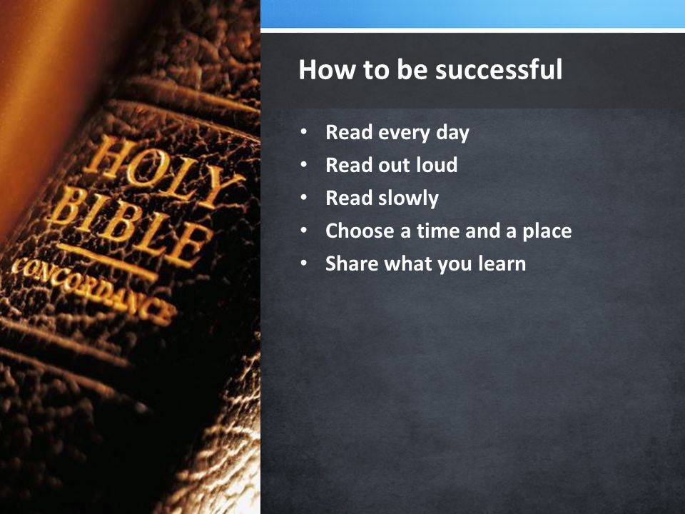 Read every day Read out loud Read slowly Choose a time and a place Share what you learn How to be successful Package your presentation for easy sharing
