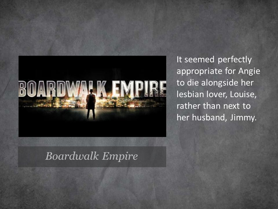 Boardwalk Empire It seemed perfectly appropriate for Angie to die alongside her lesbian lover, Louise, rather than next to her husband, Jimmy.