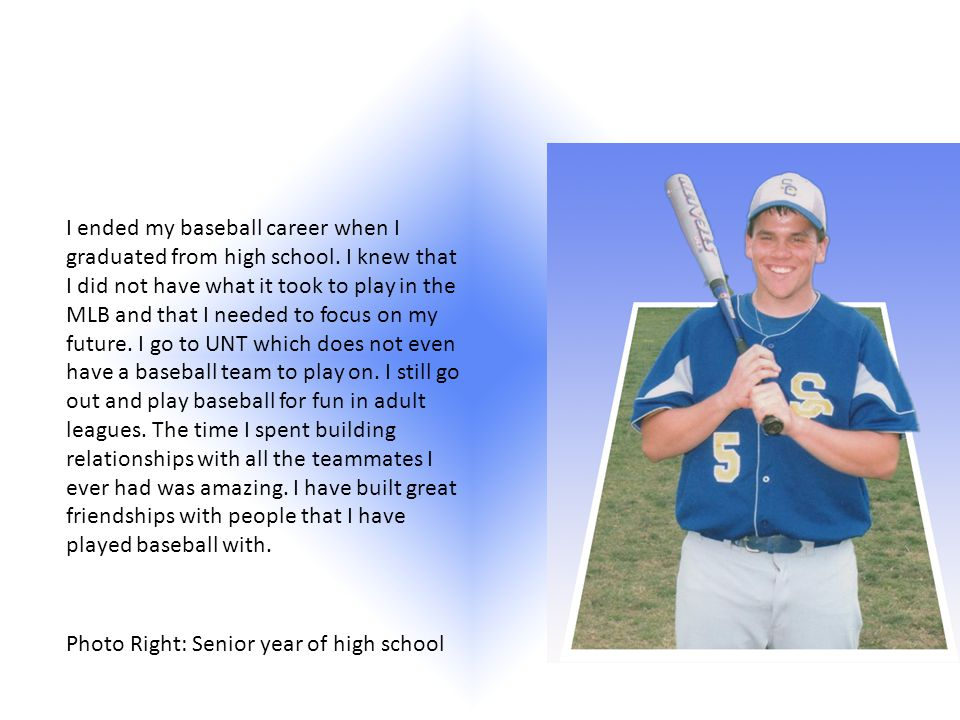 I ended my baseball career when I graduated from high school.
