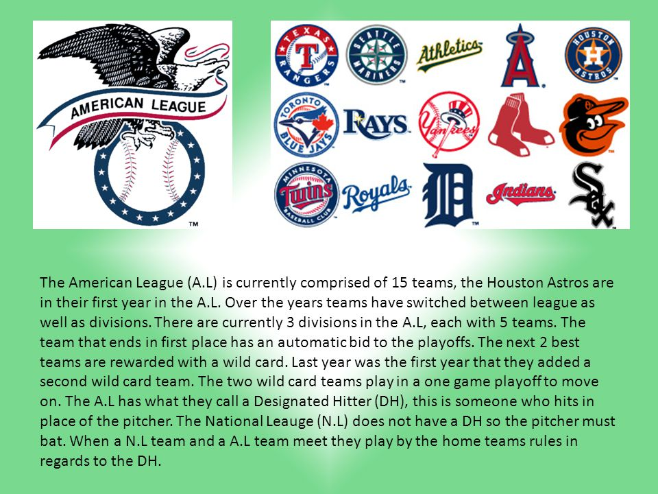The American League (A.L) is currently comprised of 15 teams, the Houston Astros are in their first year in the A.L.