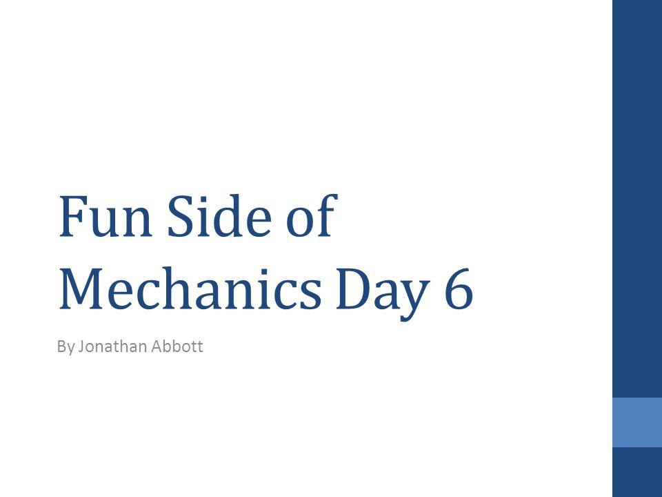 Fun Side of Mechanics Day 6 By Jonathan Abbott