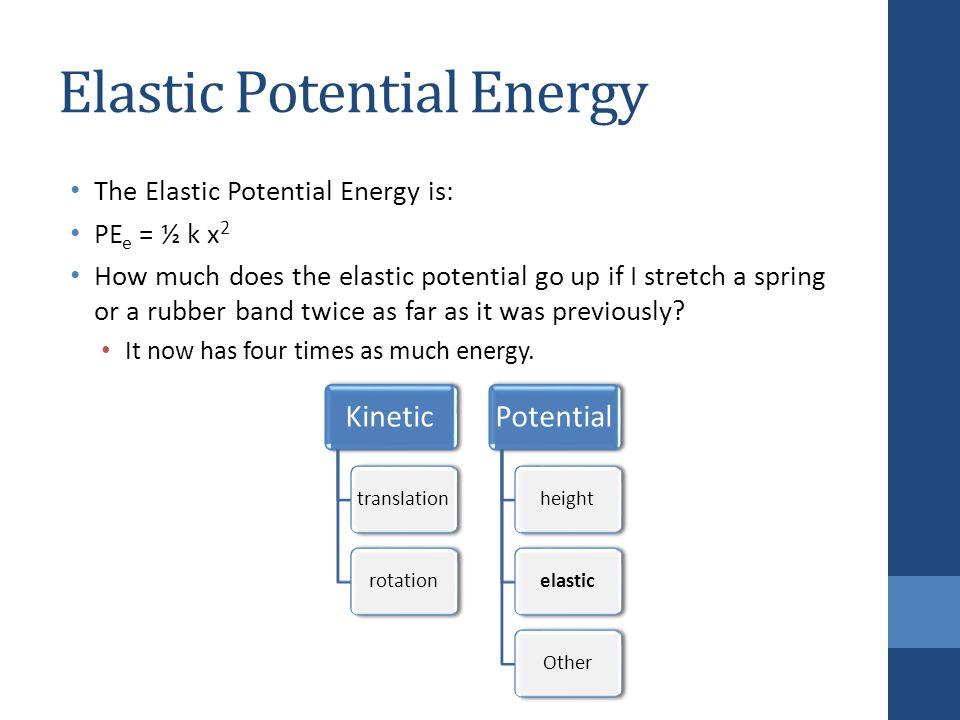 Elastic Potential Energy The Elastic Potential Energy is: PE e = ½ k x 2 How much does the elastic potential go up if I stretch a spring or a rubber band twice as far as it was previously.