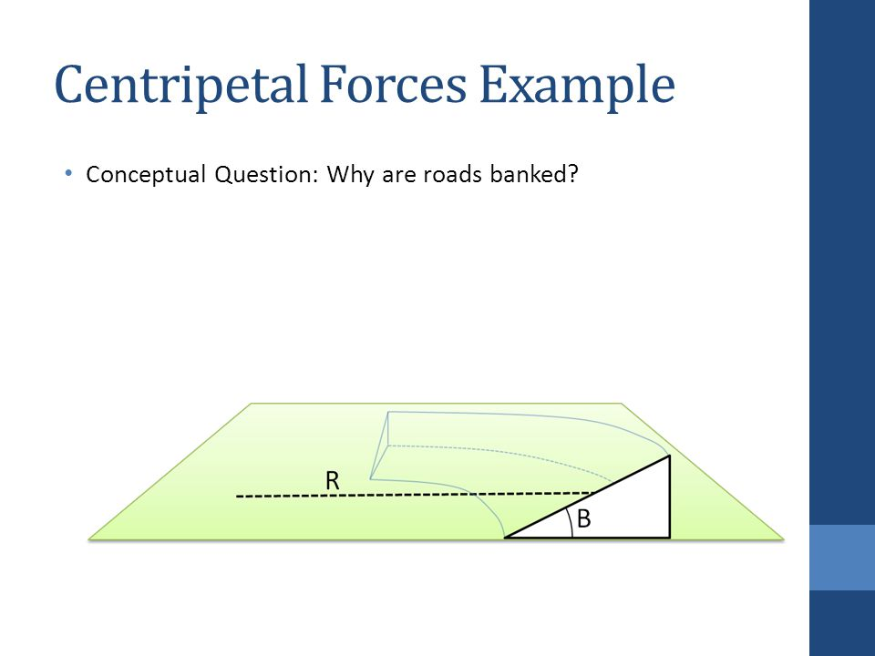 Centripetal Forces Example Conceptual Question: Why are roads banked
