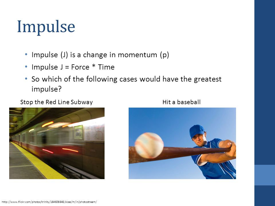 Impulse Impulse (J) is a change in momentum (p) Impulse J = Force * Time So which of the following cases would have the greatest impulse.