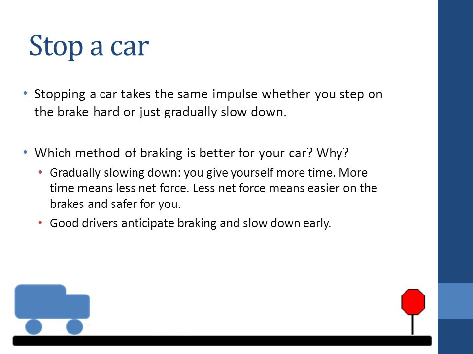 Stop a car Stopping a car takes the same impulse whether you step on the brake hard or just gradually slow down.