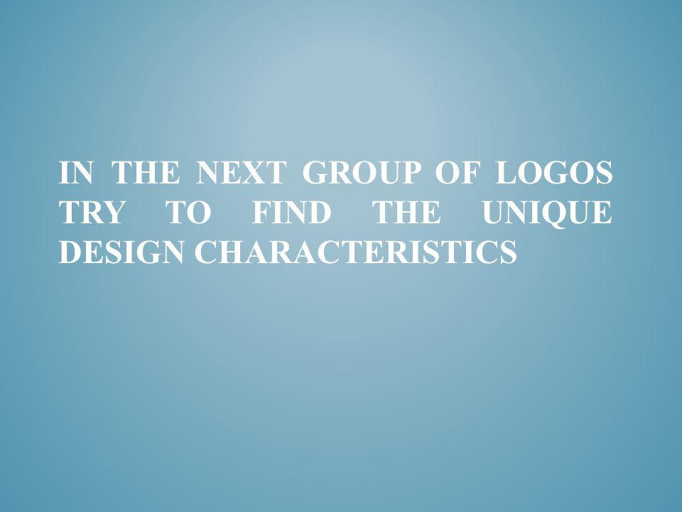 IN THE NEXT GROUP OF LOGOS TRY TO FIND THE UNIQUE DESIGN CHARACTERISTICS