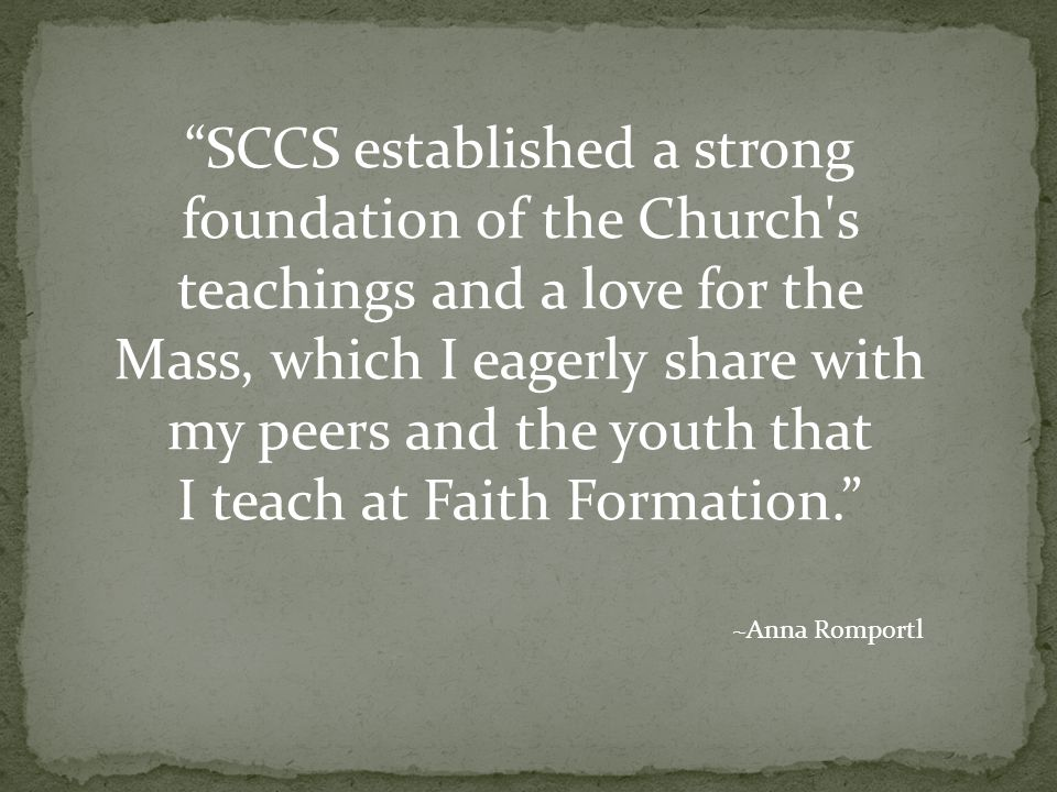 SCCS established a strong foundation of the Church s teachings and a love for the Mass, which I eagerly share with my peers and the youth that I teach at Faith Formation. ~Anna Romportl