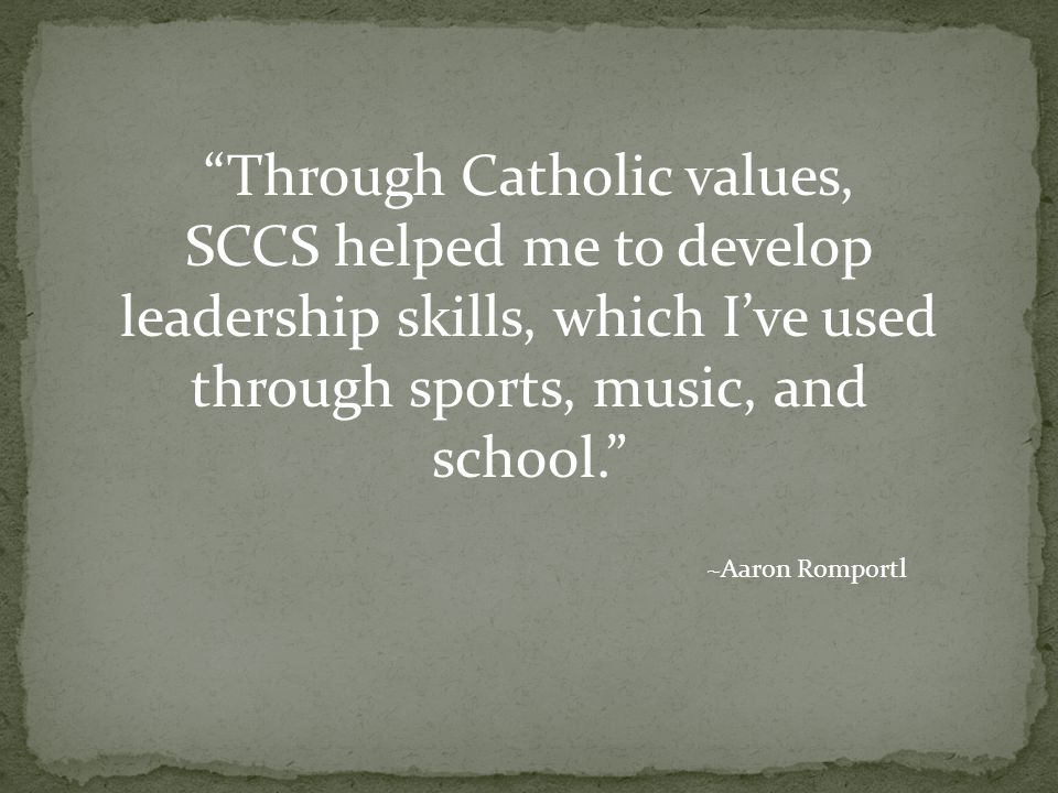 Through Catholic values, SCCS helped me to develop leadership skills, which I've used through sports, music, and school. ~Aaron Romportl