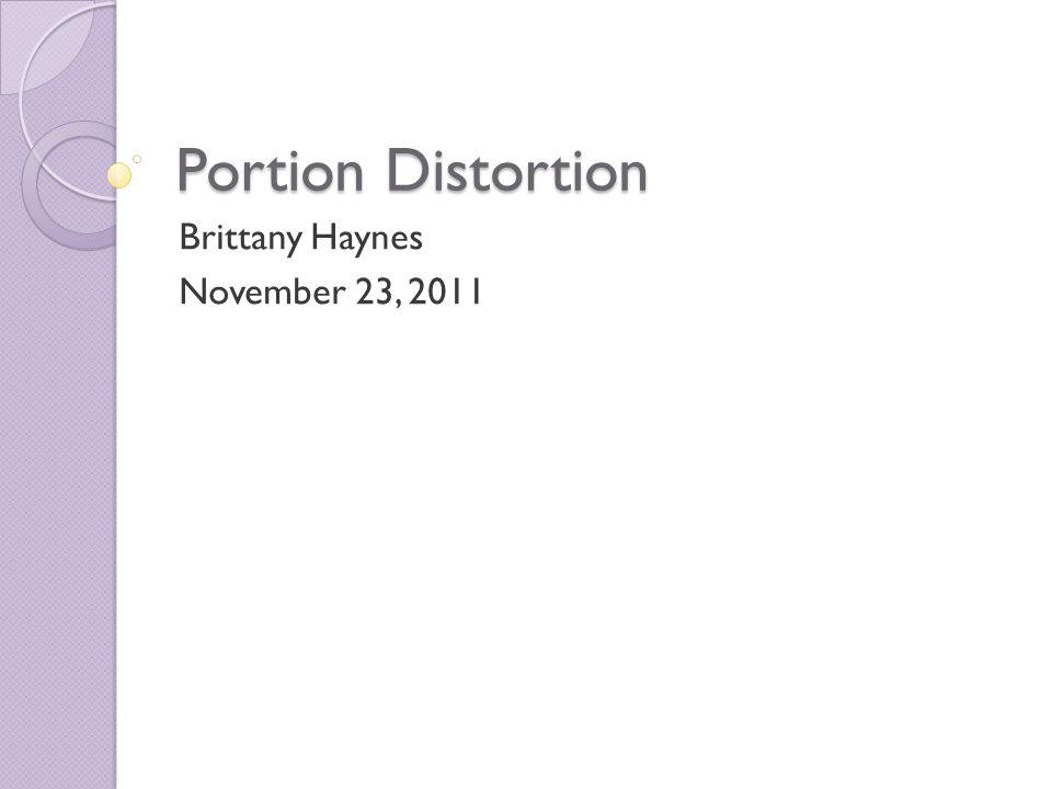 Portion Distortion Brittany Haynes November 23, 2011