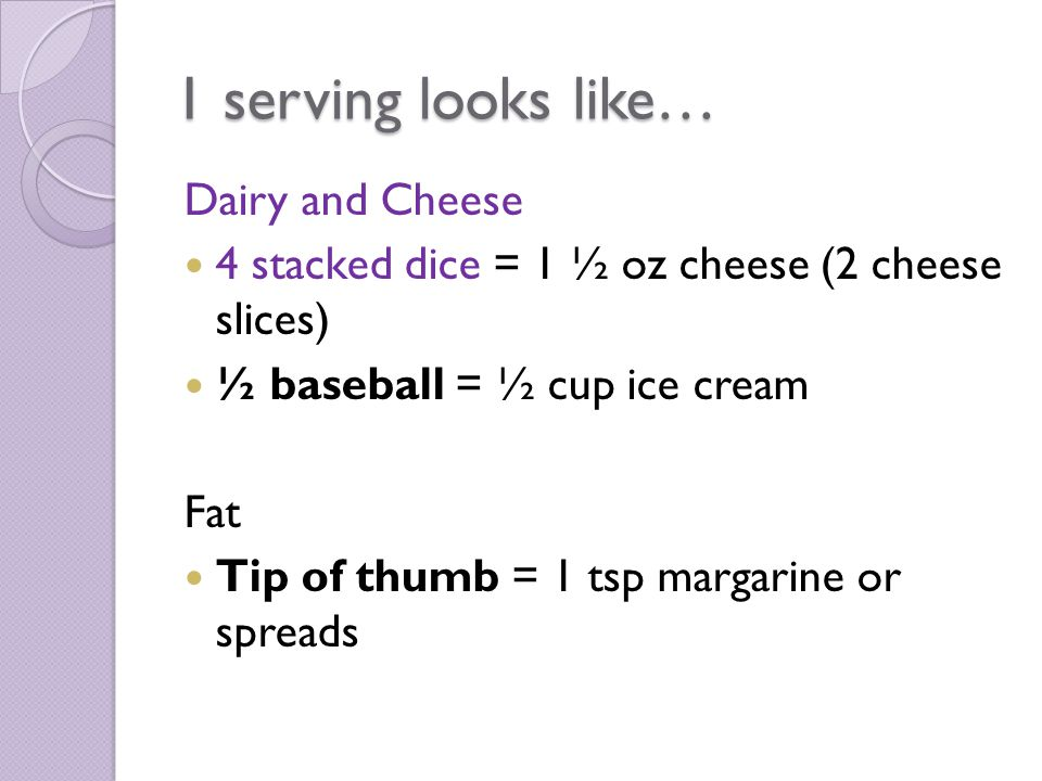 1 serving looks like… Dairy and Cheese 4 stacked dice = 1 ½ oz cheese (2 cheese slices) ½ baseball = ½ cup ice cream Fat Tip of thumb = 1 tsp margarin