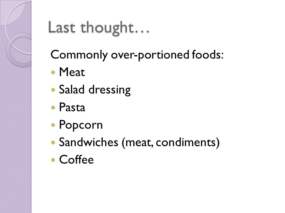 Last thought… Commonly over-portioned foods: Meat Salad dressing Pasta Popcorn Sandwiches (meat, condiments) Coffee