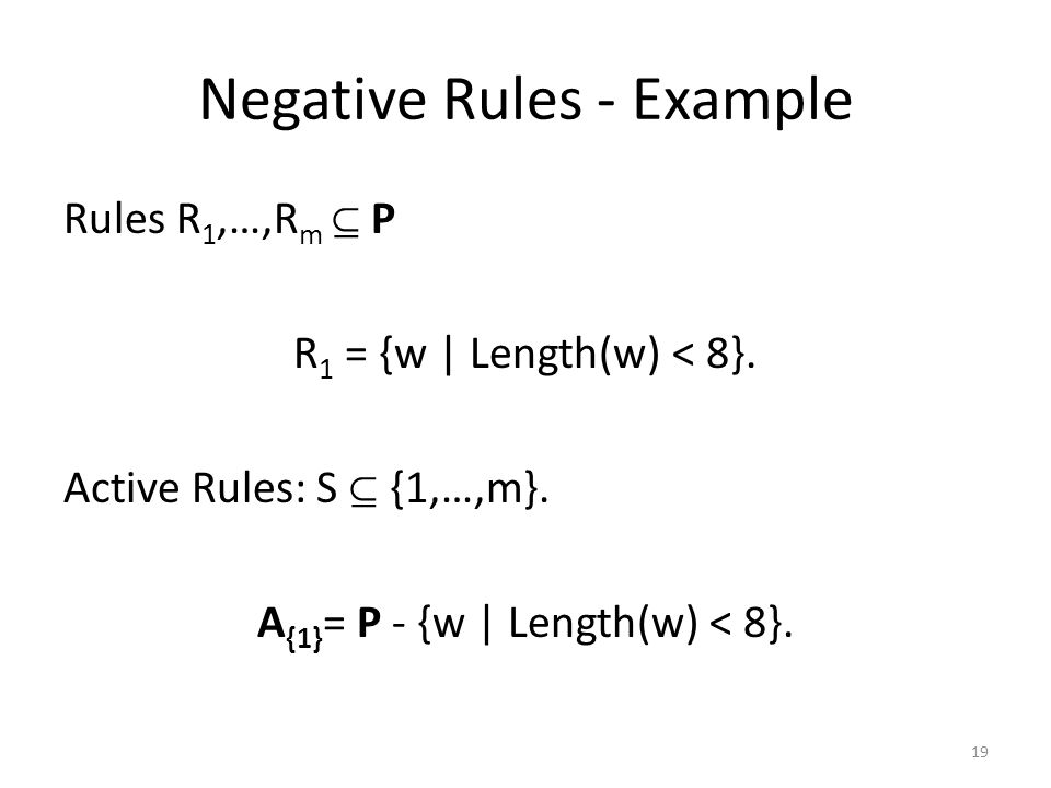 Negative Rules - Example Rules R 1,…,R m  P R 1 = {w | Length(w) < 8}.