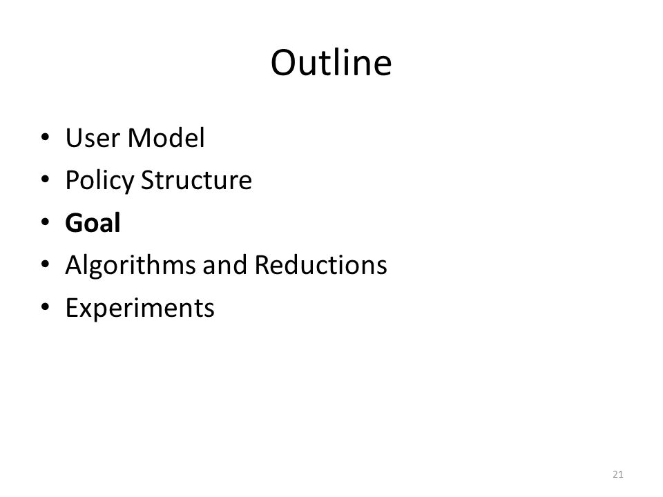 Outline User Model Policy Structure Goal Algorithms and Reductions Experiments 21
