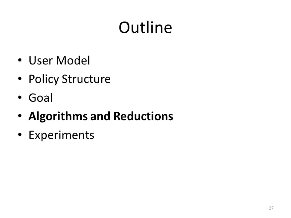 Outline User Model Policy Structure Goal Algorithms and Reductions Experiments 27
