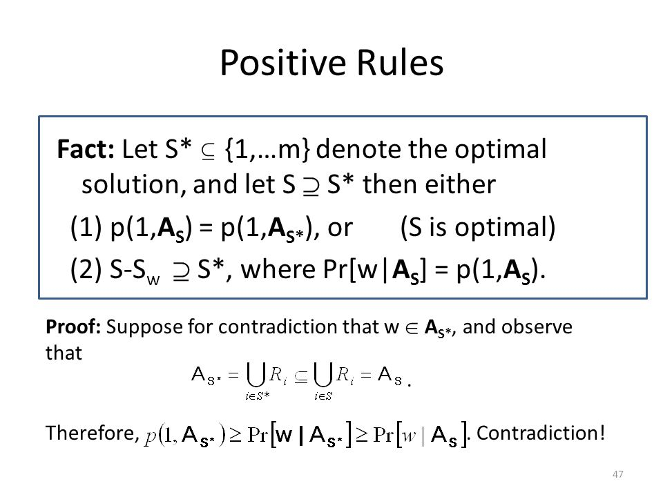 Positive Rules Fact: Let S*  {1,…m} denote the optimal solution, and let S  S* then either (1) p(1,A S ) = p(1,A S* ), or (S is optimal) (2) S-S w  S*, where Pr[w|A S ] = p(1,A S ).
