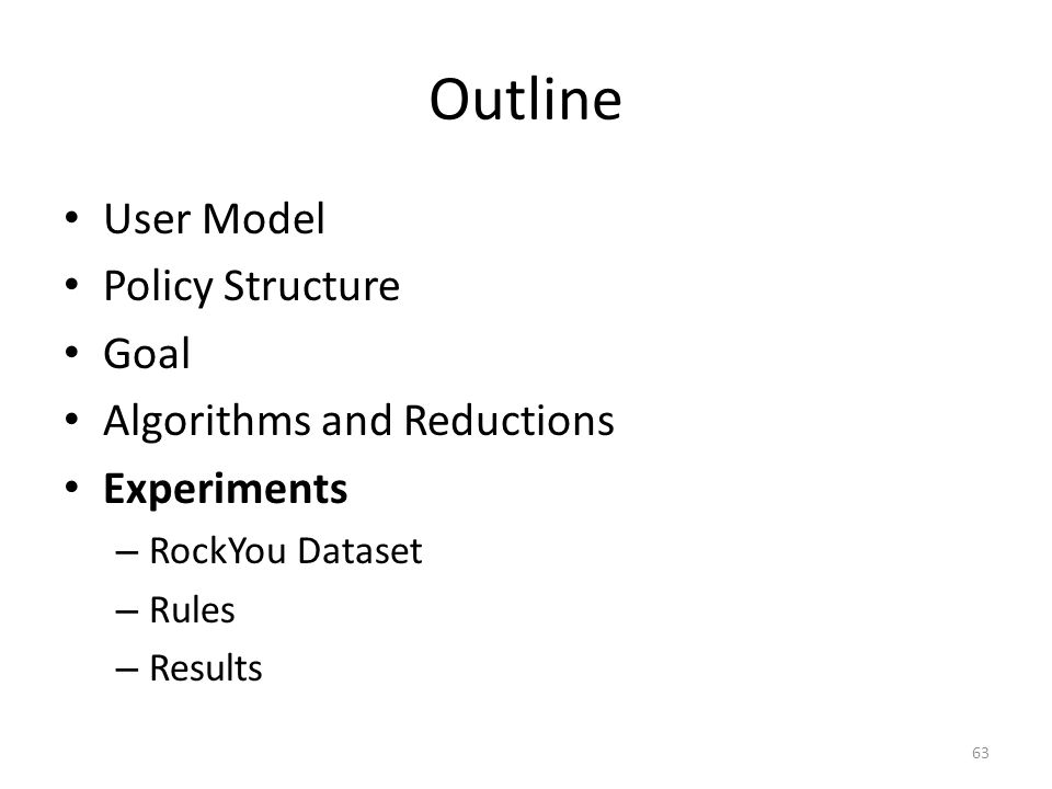 Outline User Model Policy Structure Goal Algorithms and Reductions Experiments – RockYou Dataset – Rules – Results 63